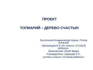 ПРОЕКТ ТОПИАРИЙ – ДЕРЕВО СЧАСТЬЯ! Выполнили:Кожевникова Ирина, Попов Виталий