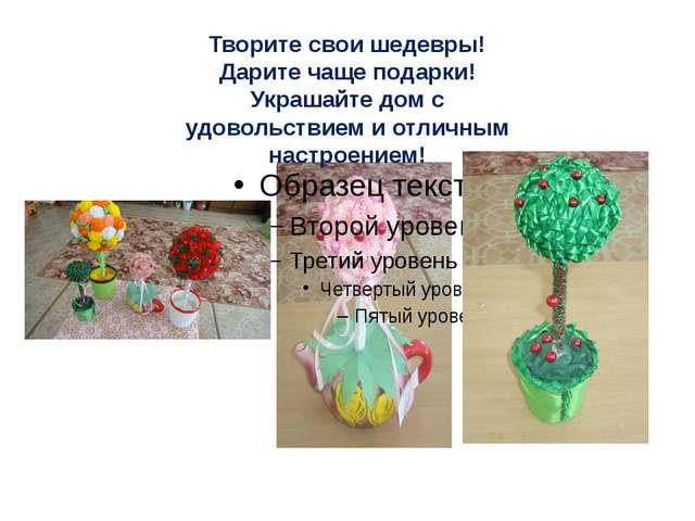Творите свои шедевры! Дарите чаще подарки! Украшайте дом с удовольствием и от...