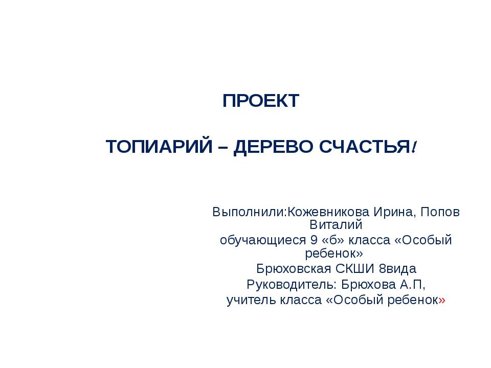 ПРОЕКТ ТОПИАРИЙ – ДЕРЕВО СЧАСТЬЯ! Выполнили:Кожевникова Ирина, Попов Виталий...