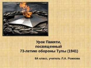 Урок Памяти, посвященный 73-летию обороны Тулы (1941) 8А класс, учитель Л.А.