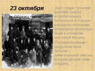 23 октября Был создан тульский рабочий полк из истребительных батальонов и от