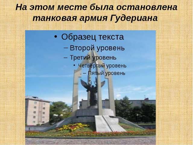 На этом месте была остановлена танковая армия Гудериана