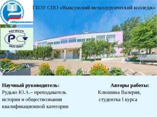 Научный руководитель: Авторы работы: Рудько Ю.А.– преподаватель Клюшина Валер