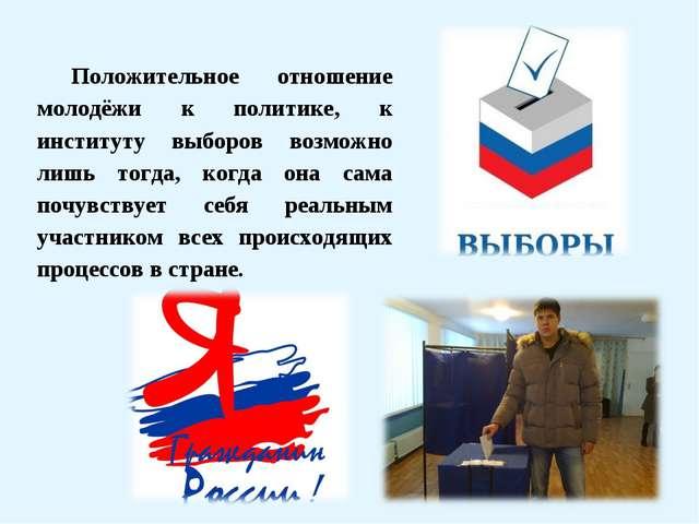 Положительное отношение молодёжи к политике, к институту выборов возможно лиш...