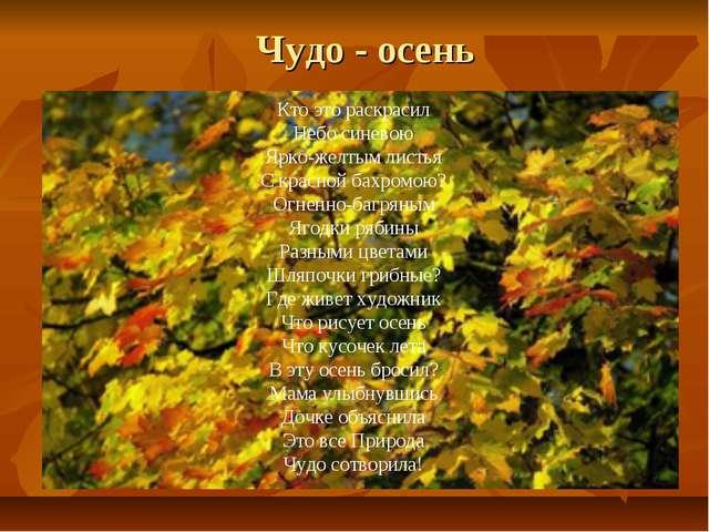 Чудо - осень Кто это раскрасил Небо синевою Ярко-желтым листья С красной бахр...