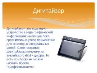 Дигитайзер - это еще одно устройство ввода графической информации, имеющее по