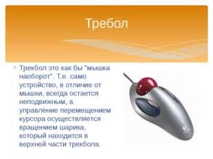 """Трекбол это как бы """"мышка наоборот"""". Т.е. само устройство, в отличие от мышки"""