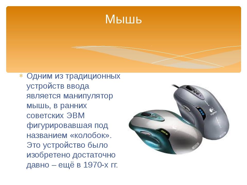 Одним из традиционных устройств ввода является манипулятор мышь, в ранних сов...