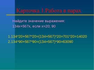 Карточка 1.Работа в парах Найдите значение выражения: 134х+567х, если х=20; 9