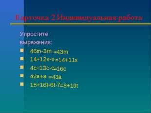 Карточка 2.Индивидуальная работа Упростите выражения: 46m-3m 14+12x-x 4c+13c-