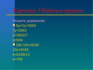 Карточка 3.Работа в группах Решите уравнения: 5у+2у=3563 7у=3563 у=3563/7 у=5