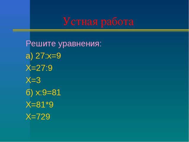 Устная работа Решите уравнения: а) 27:х=9 Х=27:9 Х=3 б) х:9=81 Х=81*9 Х=729