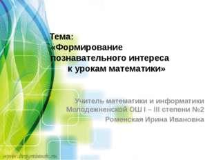 Тема: «Формирование познавательного интереса к урокам математики» Учитель ма