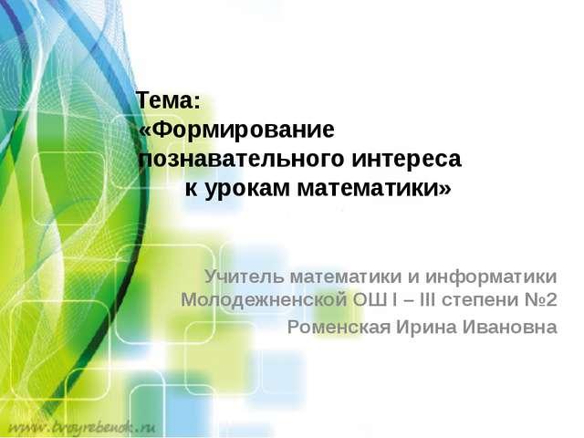 Тема: «Формирование познавательного интереса к урокам математики» Учитель ма...