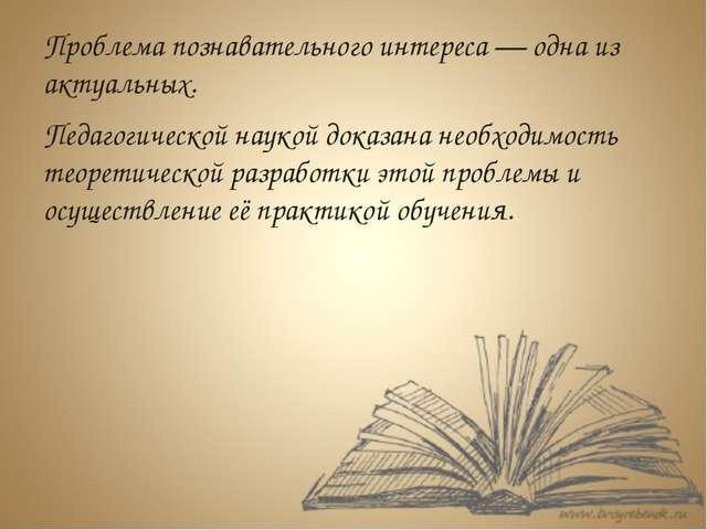 Проблема познавательного интереса — одна из актуальных. Педагогической наукой...