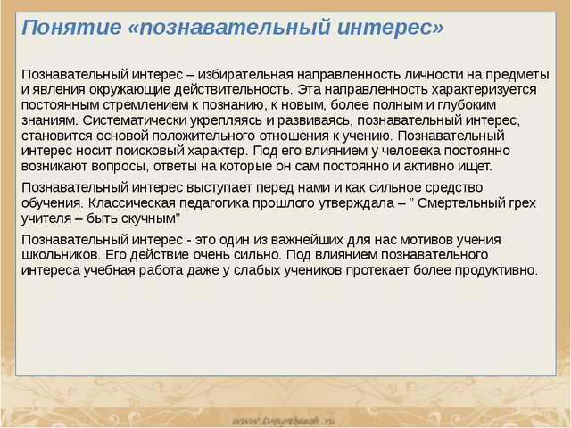 Понятие «познавательный интерес» Познавательный интерес – избирательная напра...