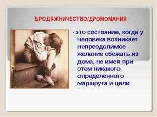 БРОДЯЖНИЧЕСТВО/ДРОМОМАНИЯ - это состояние, когда у человека возникает непреод