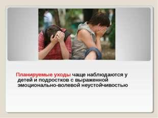 Планируемые уходы чаще наблюдаются у детей и подростков с выраженной эмоцион