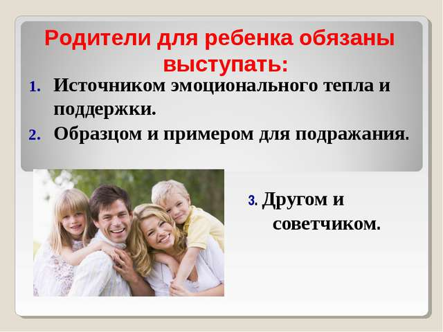3. Другом и советчиком. Родители для ребенка обязаны выступать: Источником эм...