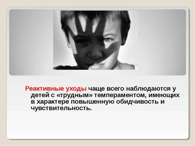 Реактивные уходы чаще всего наблюдаются у детей с «трудным» темпераментом, и...