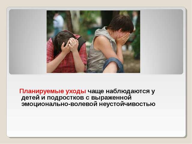 Планируемые уходы чаще наблюдаются у детей и подростков с выраженной эмоцион...