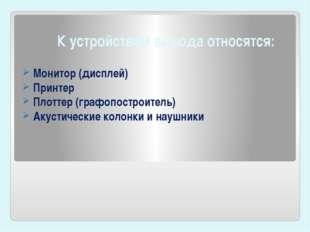 К устройствам вывода относятся: Монитор(дисплей) Принтер Плоттер (графопост