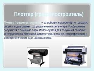Плоттер (графопостроитель) Плоттер (графопостроитель)– устройство, которое ч