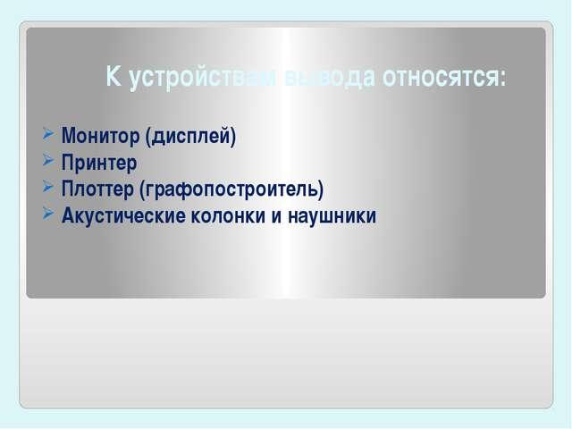 К устройствам вывода относятся: Монитор(дисплей) Принтер Плоттер (графопост...