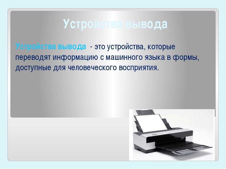 Устройства вывода Устройства вывода- это устройства, которые переводят инфо...