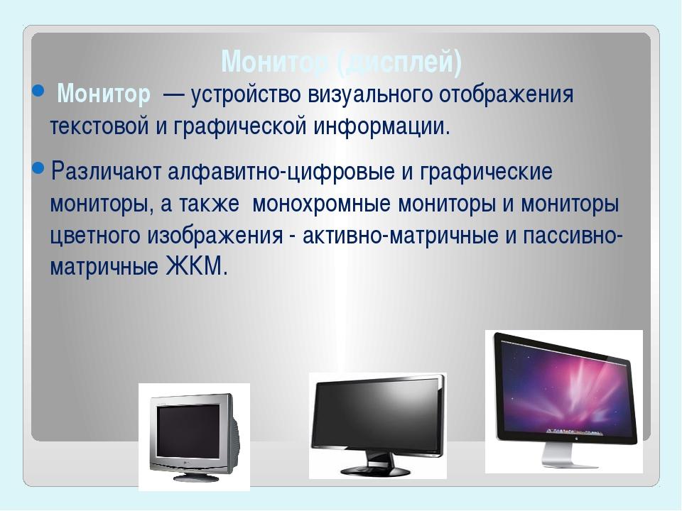 Монитор(дисплей) Монитор — устройство визуального отображения текстовой и...