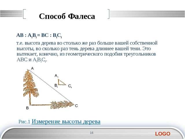 Способ Фалеса AB : А1В1 = BC : В1С1 т.е. высота дерева во столько же раз боль...