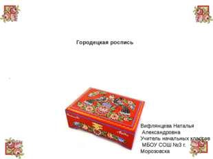 Городецкая роспись Вифлянцева Наталья Александровна Учитель начальных классо