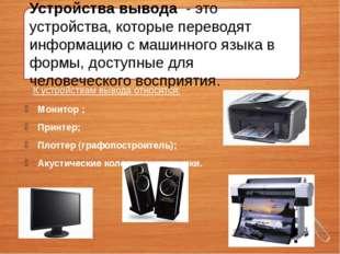 Устройства вывода - это устройства, которые переводят информацию с машинного