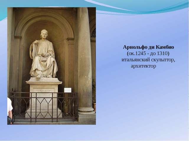 Арнольфо ди Камбио (ок.1245 - до 1310) итальянский скульптор, архитектор