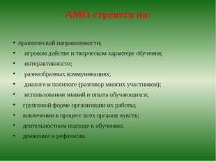 АМО строятся на: практической направленности; игровом действе и творческом ха