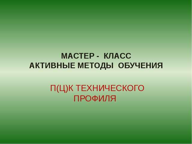 МАСТЕР - КЛАСС АКТИВНЫЕ МЕТОДЫ ОБУЧЕНИЯ П(Ц)К ТЕХНИЧЕСКОГО ПРОФИЛЯ