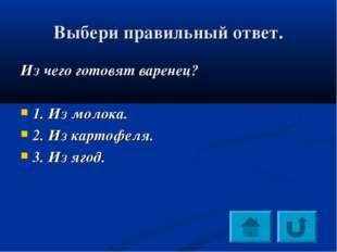 Выбери правильный ответ. Из чего готовят варенец? 1. Из молока. 2. Из картофе