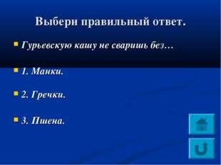 Выбери правильный ответ. Гурьевскую кашу не сваришь без… 1. Манки. 2. Гречки.