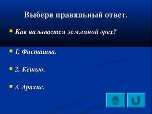 Выбери правильный ответ. Как называется земляной орех? 1. Фисташка. 2. Кешью.