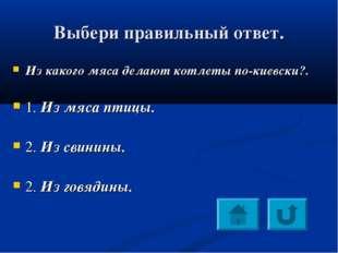 Выбери правильный ответ. Из какого мяса делают котлеты по-киевски?. 1. Из мяс