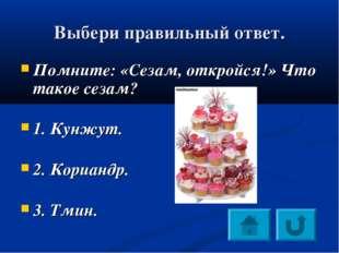 Выбери правильный ответ. Помните: «Сезам, откройся!» Что такое сезам? 1. Кунж