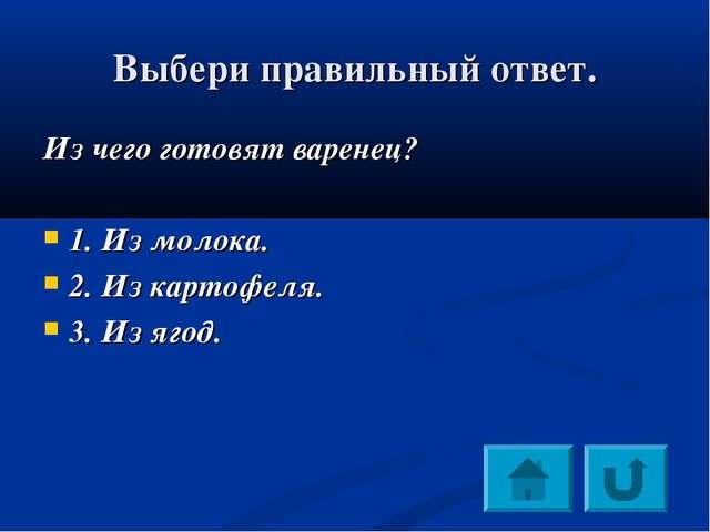 Выбери правильный ответ. Из чего готовят варенец? 1. Из молока. 2. Из картофе...
