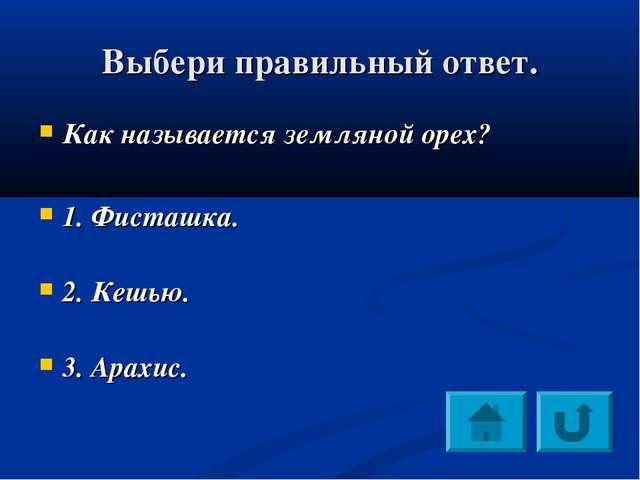 Выбери правильный ответ. Как называется земляной орех? 1. Фисташка. 2. Кешью....