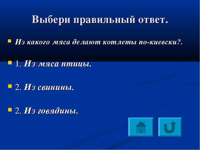 Выбери правильный ответ. Из какого мяса делают котлеты по-киевски?. 1. Из мяс...