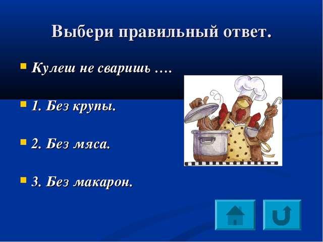 Выбери правильный ответ. Кулеш не сваришь …. 1. Без крупы. 2. Без мяса. 3. Бе...