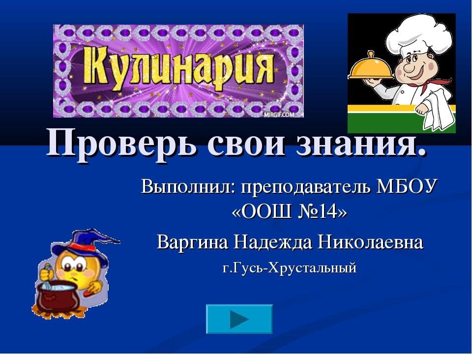 Проверь свои знания. Выполнил: преподаватель МБОУ «ООШ №14» Варгина Надежда...