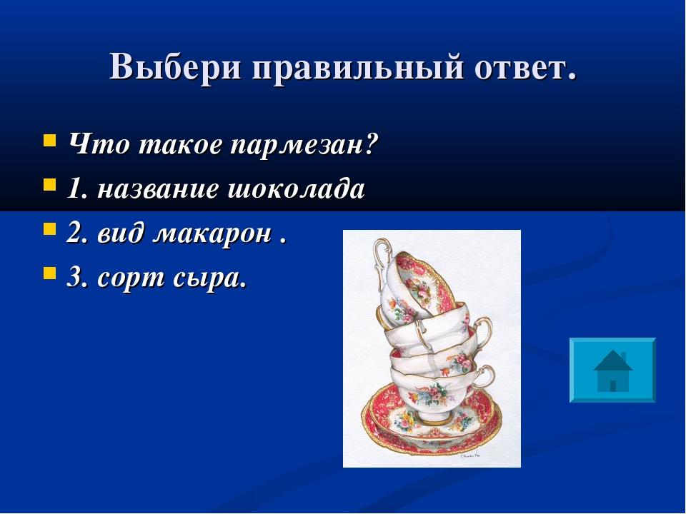 Выбери правильный ответ. Что такое пармезан? 1. название шоколада 2. вид мака...