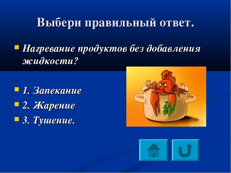 Выбери правильный ответ. Нагревание продуктов без добавления жидкости? 1. Зап...