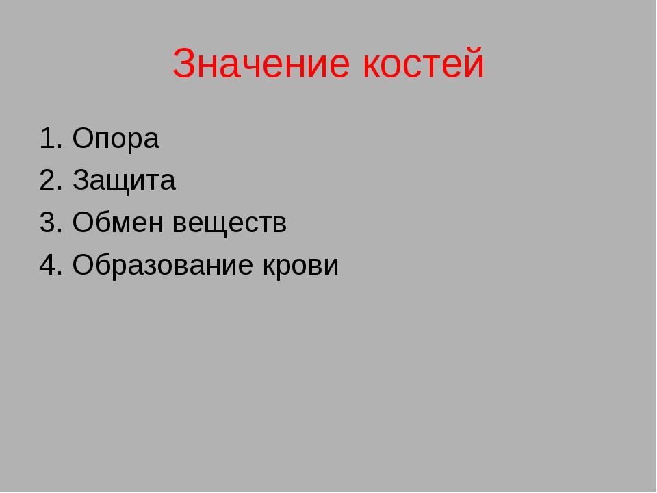 Значение костей 1. Опора 2. Защита 3. Обмен веществ 4. Образование крови