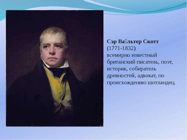 Сэр Ва́льтер Скотт (1771-1832) всемирно известный британский писатель, поэт,...